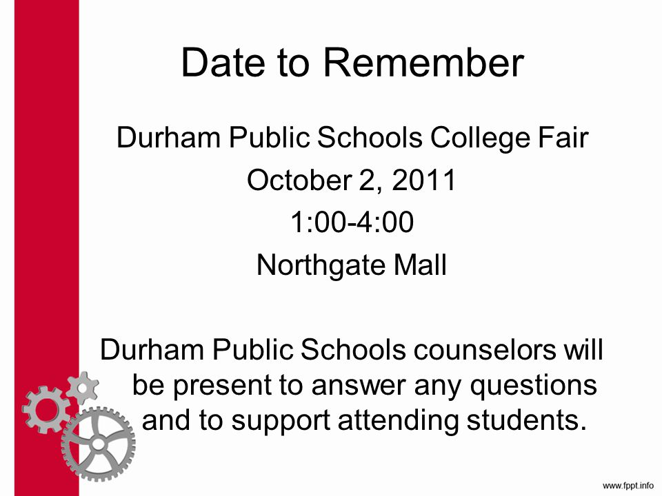 Date to Remember Durham Public Schools College Fair October 2, 2011 1:00-4:00 Northgate Mall Durham Public Schools counselors will be present to answer any questions and to support attending students.