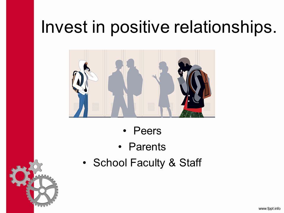 Invest in positive relationships. Peers Parents School Faculty & Staff