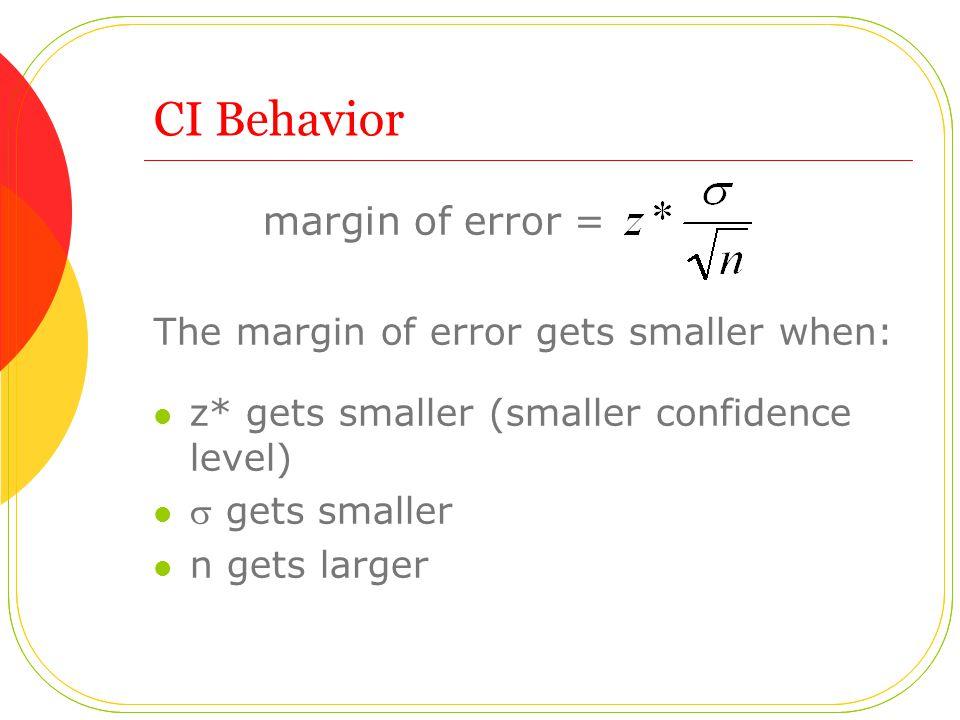 CI Behavior margin of error = The margin of error gets smaller when: z* gets smaller (smaller confidence level)  gets smaller n gets larger