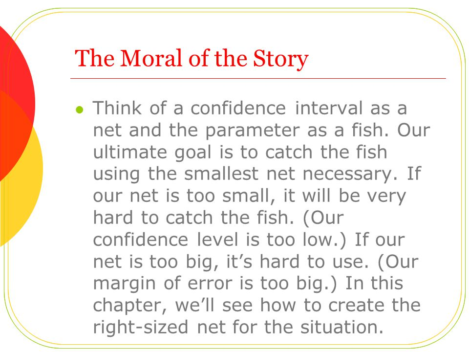 The Moral of the Story Think of a confidence interval as a net and the parameter as a fish.