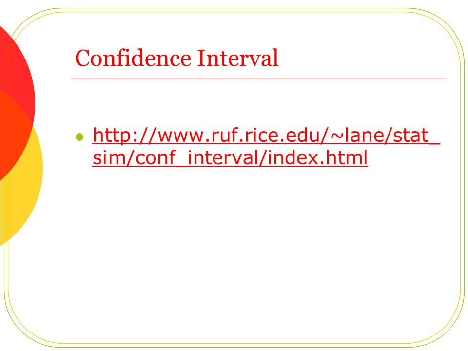 Confidence Interval http://www.ruf.rice.edu/~lane/stat_ sim/conf_interval/index.html http://www.ruf.rice.edu/~lane/stat_ sim/conf_interval/index.html