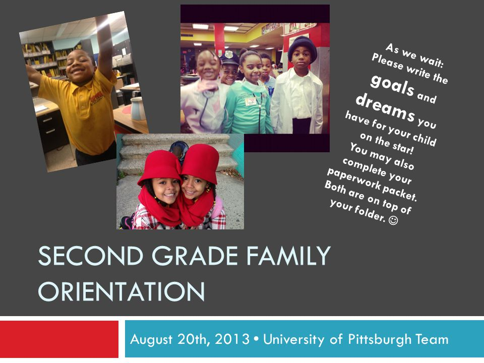 SECOND GRADE FAMILY ORIENTATION August 20th, 2013 University of Pittsburgh Team As we wait: Please write the goals and dreams you have for your child