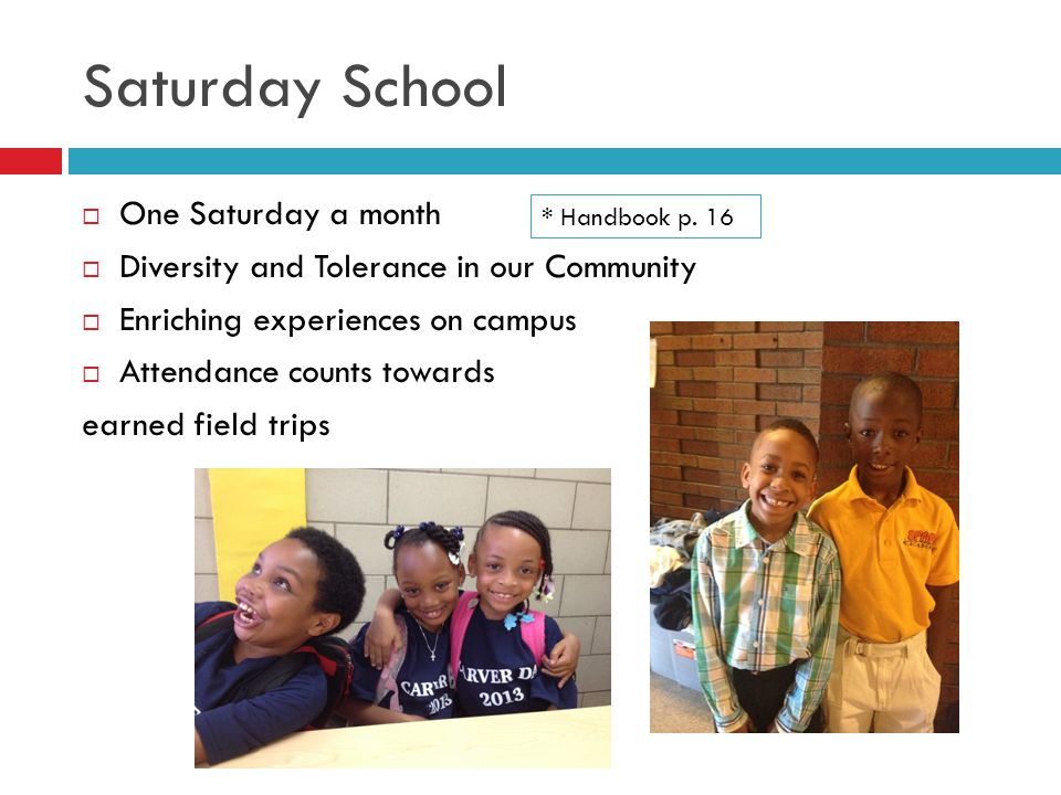 Saturday School  One Saturday a month  Diversity and Tolerance in our Community  Enriching experiences on campus  Attendance counts towards earned field trips * Handbook p.