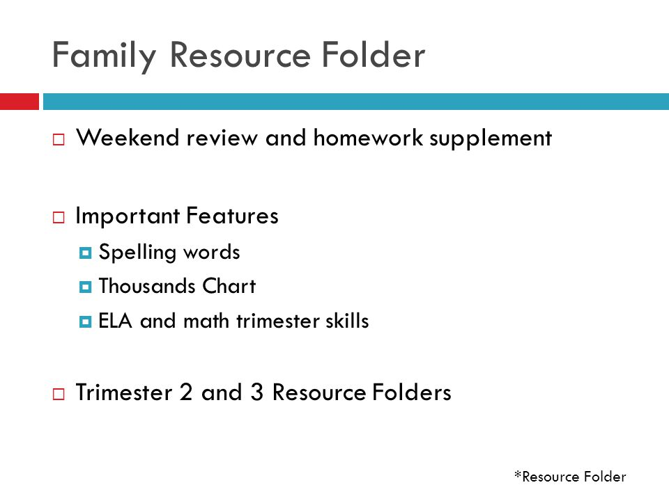 Family Resource Folder  Weekend review and homework supplement  Important Features  Spelling words  Thousands Chart  ELA and math trimester skills  Trimester 2 and 3 Resource Folders *Resource Folder