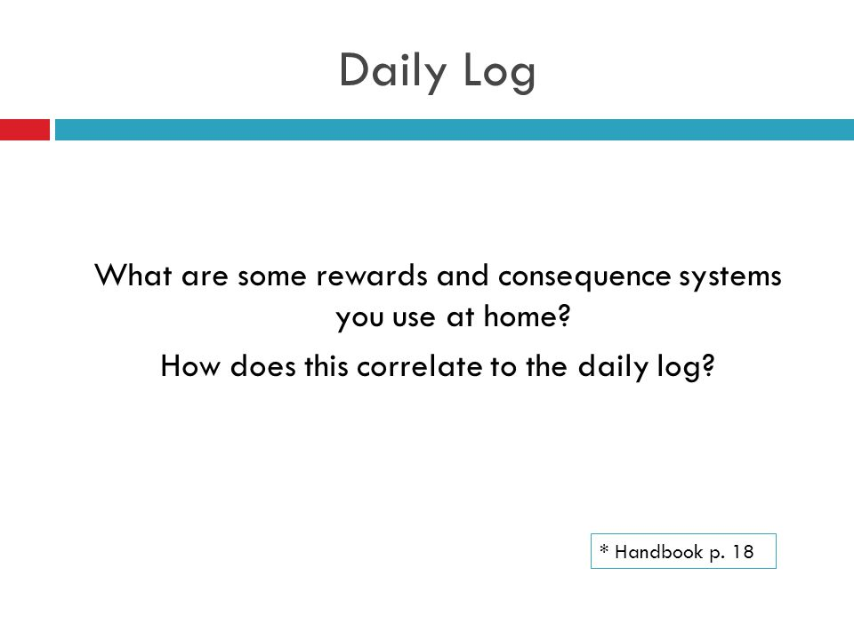 Daily Log What are some rewards and consequence systems you use at home? How does this correlate to the daily log? * Handbook p. 18