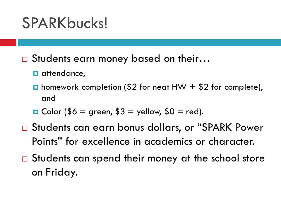 SPARKbucks!  Students earn money based on their…  attendance,  homework completion ($2 for neat HW + $2 for complete), and  Color ($6 = green, $3
