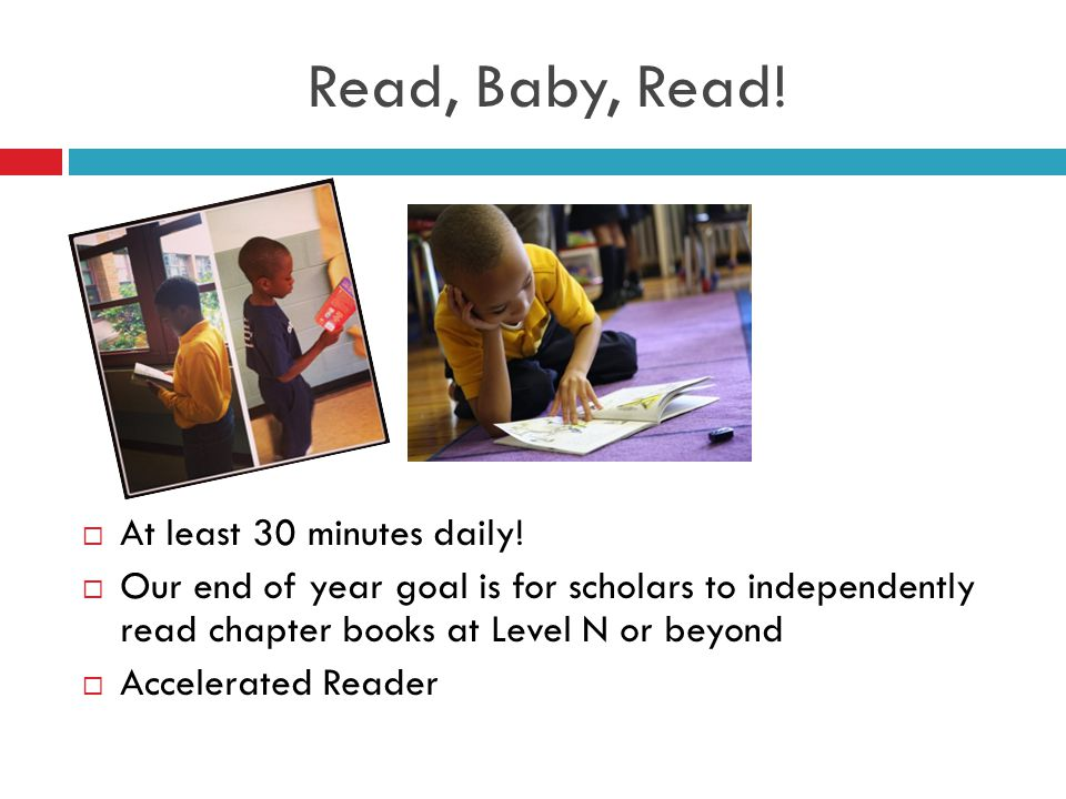 Read, Baby, Read!  At least 30 minutes daily!  Our end of year goal is for scholars to independently read chapter books at Level N or beyond  Accel