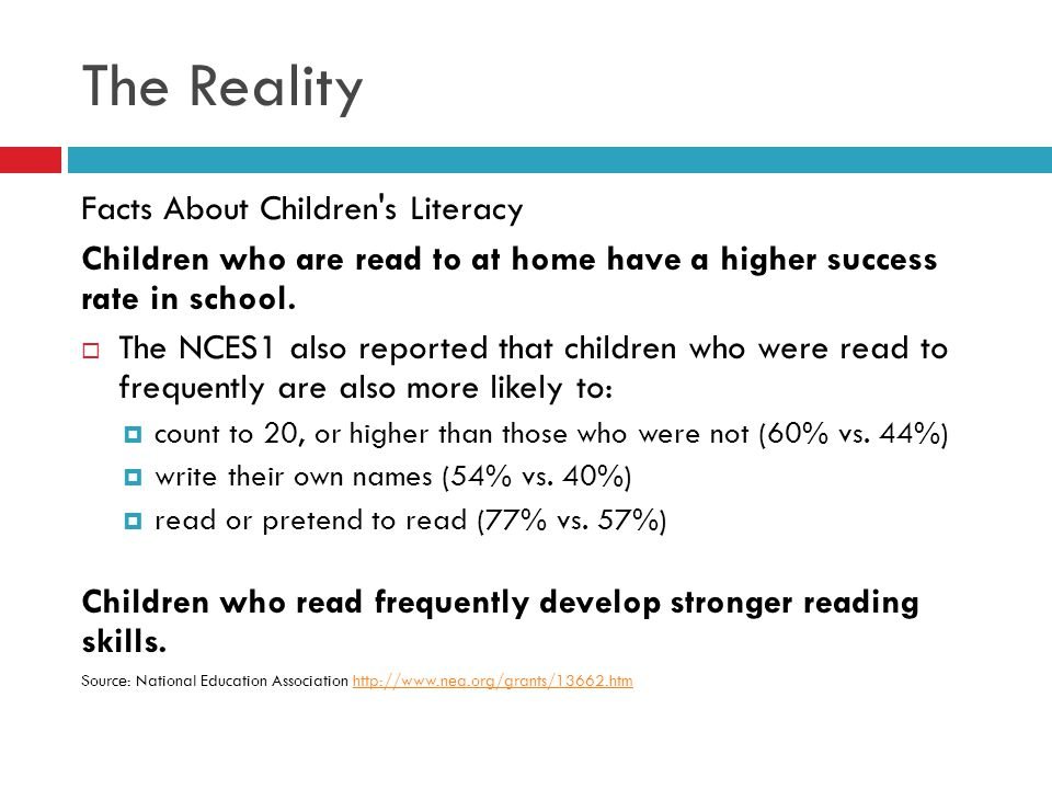 The Reality Facts About Children's Literacy Children who are read to at home have a higher success rate in school.  The NCES1 also reported that chil