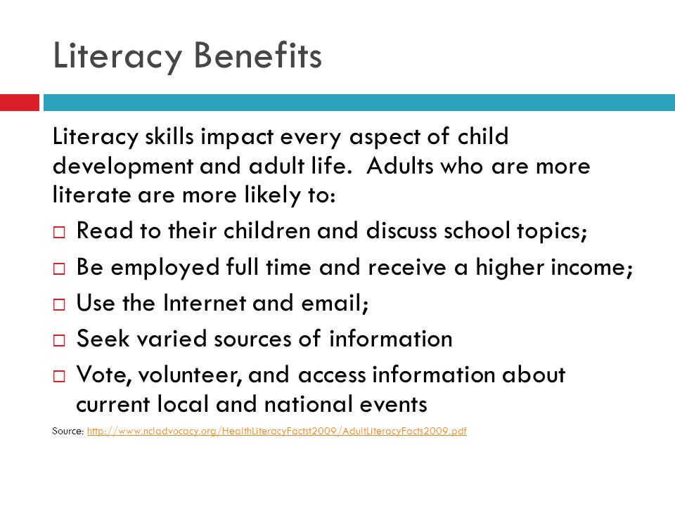 Literacy Benefits Literacy skills impact every aspect of child development and adult life. Adults who are more literate are more likely to:  Read to