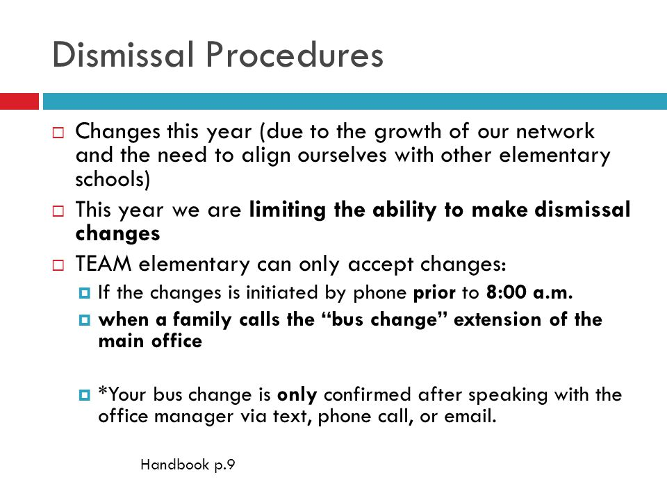 Dismissal Procedures  Changes this year (due to the growth of our network and the need to align ourselves with other elementary schools)  This year we are limiting the ability to make dismissal changes  TEAM elementary can only accept changes:  If the changes is initiated by phone prior to 8:00 a.m.