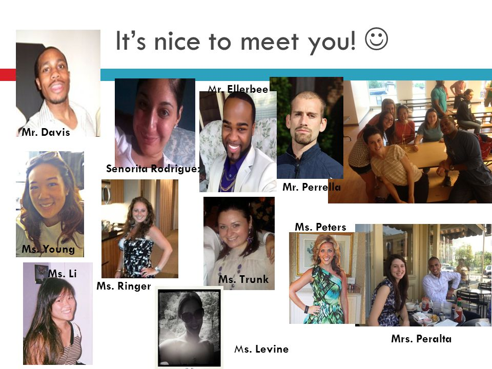 It's nice to meet you.Ms. Peters Mr. Perrella Mrs.