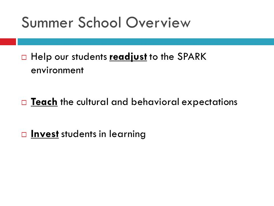 Summer School Overview  Help our students readjust to the SPARK environment  Teach the cultural and behavioral expectations  Invest students in learning