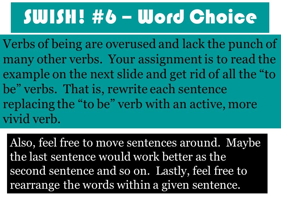 SWISH! #6 – Word Choice [Word Choice] Verbs of being are overused and lack the punch of many other verbs. Your assignment is to read the example on th