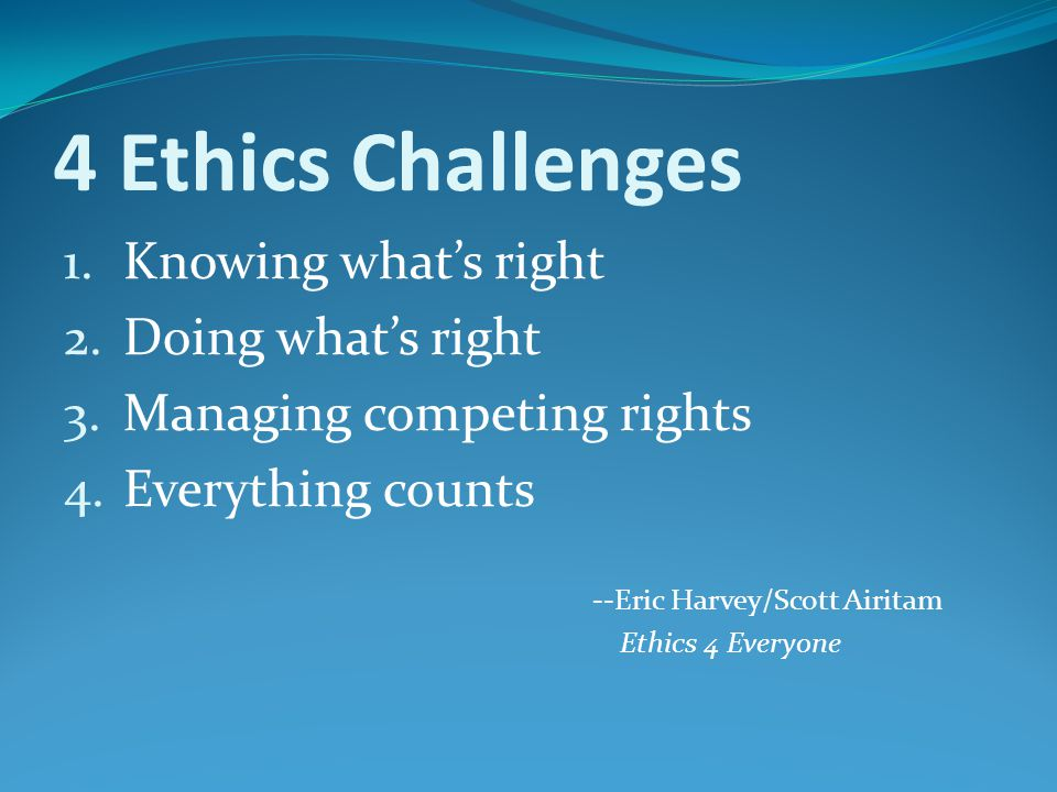 4 Ethics Challenges 1.Knowing what's right 2.Doing what's right 3.Managing competing rights 4.Everything counts --Eric Harvey/Scott Airitam Ethics 4 E