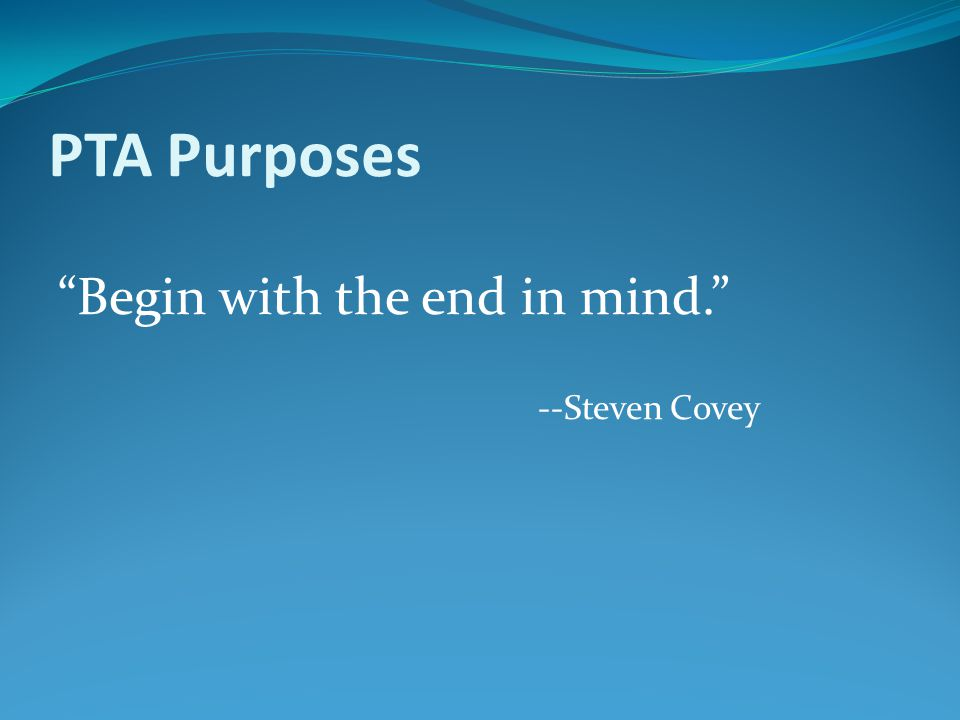 "PTA Purposes ""Begin with the end in mind."" --Steven Covey"