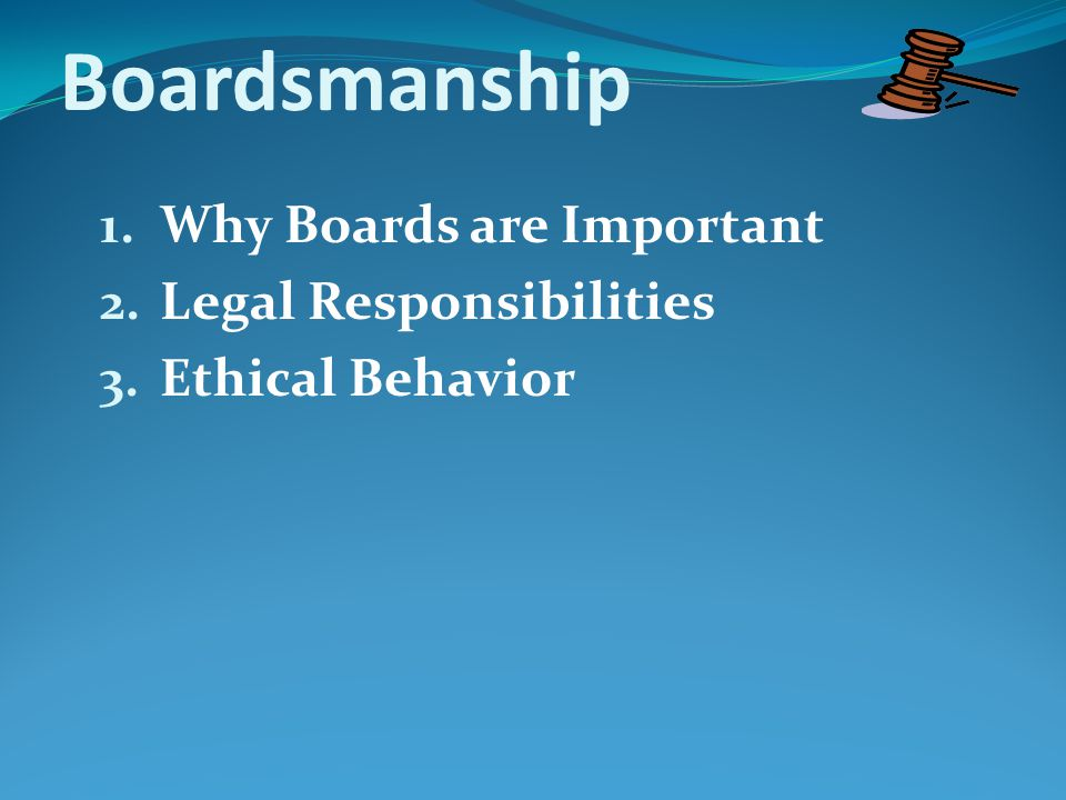 Boardsmanship 1.Why Boards are Important 2.Legal Responsibilities 3.Ethical Behavior