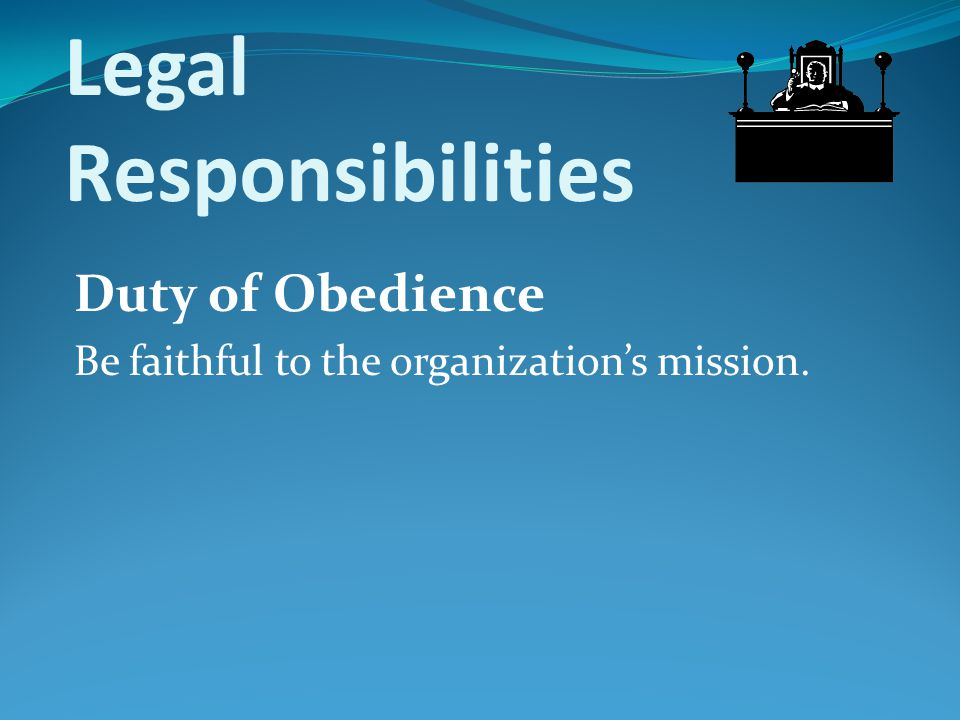 Legal Responsibilities Duty of Obedience Be faithful to the organization's mission.