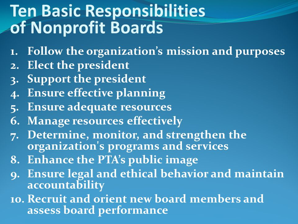 Ten Basic Responsibilities of Nonprofit Boards 1. Follow the organization's mission and purposes 2. Elect the president 3. Support the president 4. En