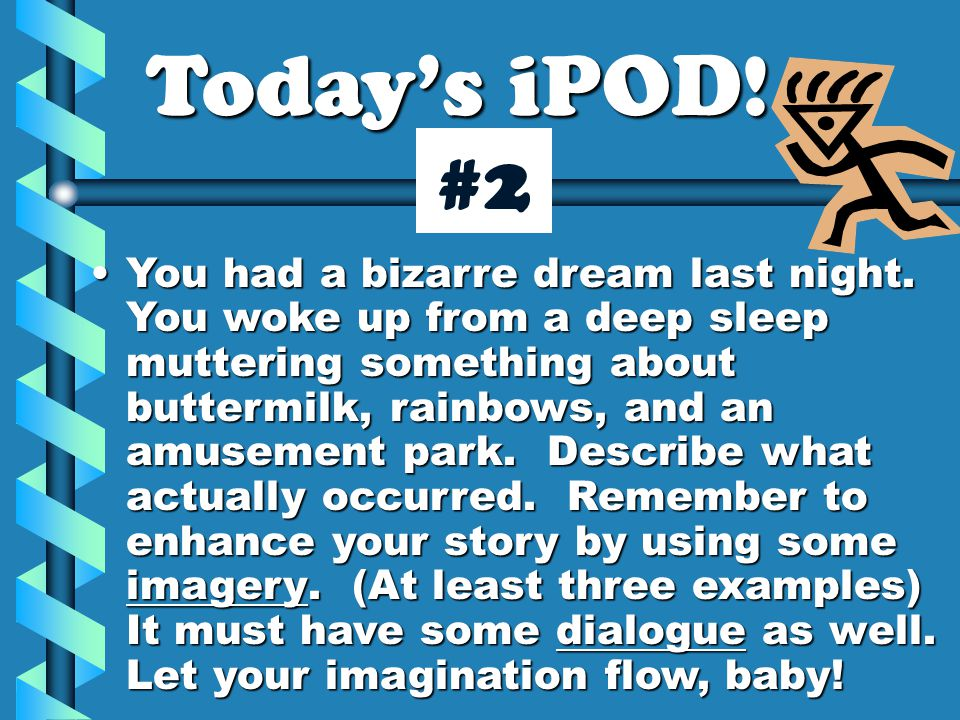 Today's iPOD! You had a bizarre dream last night. You woke up from a deep sleep muttering something about buttermilk, rainbows, and an amusement park.