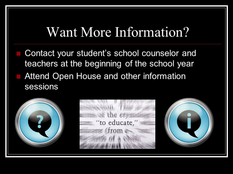 Want More Information? Contact your student's school counselor and teachers at the beginning of the school year Attend Open House and other informatio
