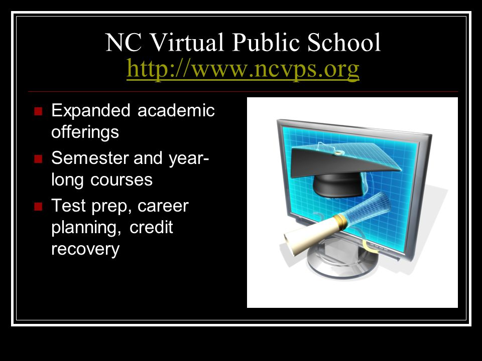 NC Virtual Public School http://www.ncvps.org http://www.ncvps.org Expanded academic offerings Semester and year- long courses Test prep, career plann