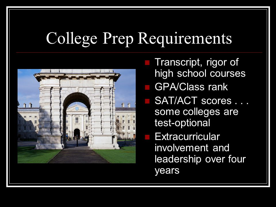 College Prep Requirements Transcript, rigor of high school courses GPA/Class rank SAT/ACT scores... some colleges are test-optional Extracurricular in