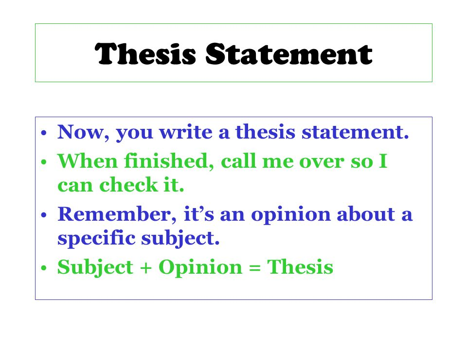 Now, you write a thesis statement.When finished, call me over so I can check it.