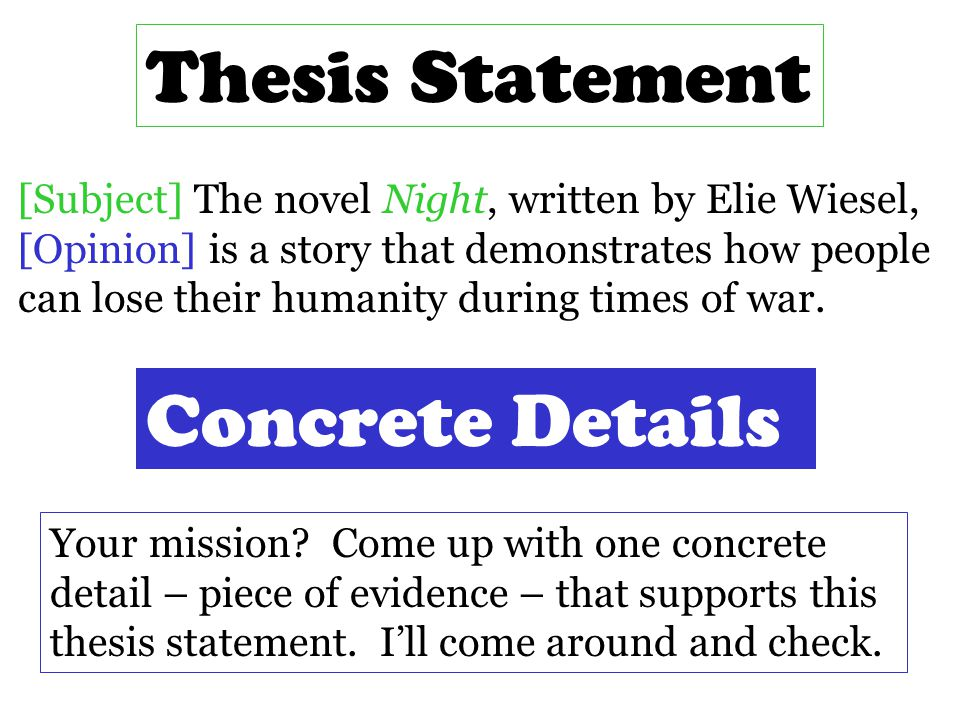 Thesis Statement [Subject] The novel Night, written by Elie Wiesel, [Opinion] is a story that demonstrates how people can lose their humanity during times of war.