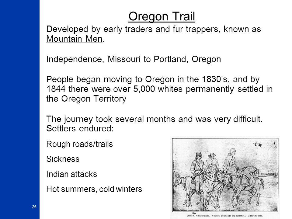 26 Oregon Trail Developed by early traders and fur trappers, known as Mountain Men. Independence, Missouri to Portland, Oregon People began moving to
