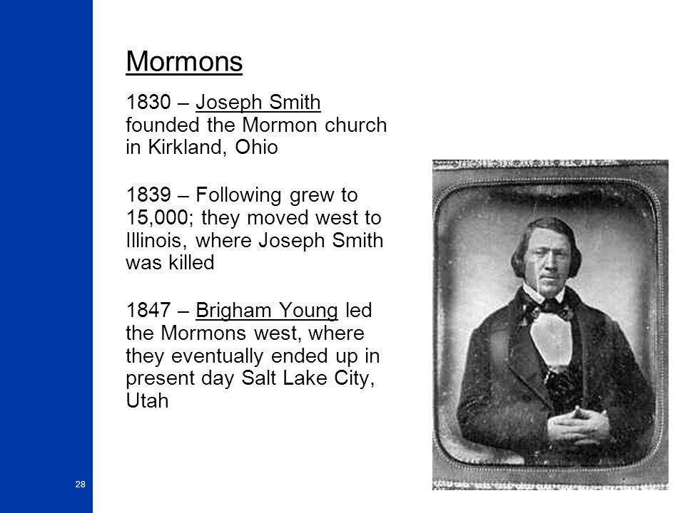 28 Mormons 1830 – Joseph Smith founded the Mormon church in Kirkland, Ohio 1839 – Following grew to 15,000; they moved west to Illinois, where Joseph