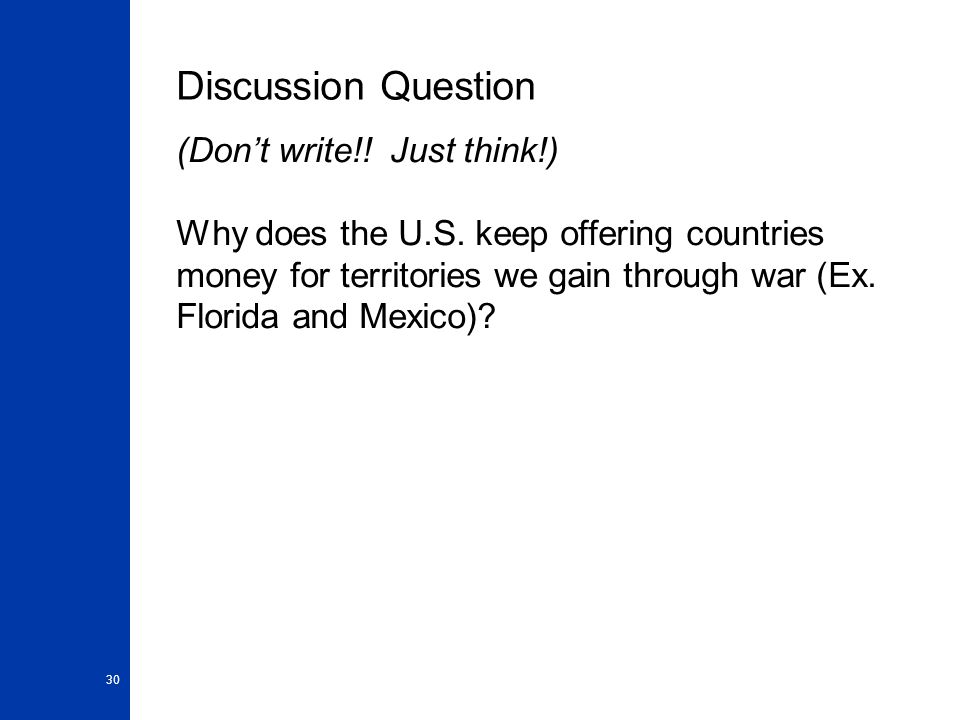 30 Discussion Question (Don't write!! Just think!) Why does the U.S. keep offering countries money for territories we gain through war (Ex. Florida an