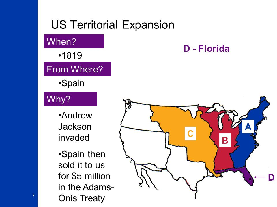 7 US Territorial Expansion A When? From Where? Why? 1819 Spain Andrew Jackson invaded Spain then sold it to us for $5 million in the Adams- Onis Treat