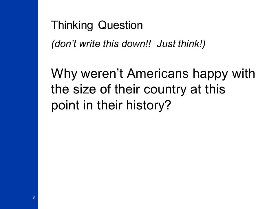 8 Thinking Question (don't write this down!! Just think!) Why weren't Americans happy with the size of their country at this point in their history?