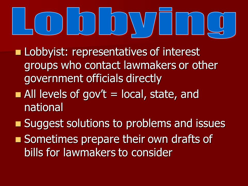 Lobbyist: representatives of interest groups who contact lawmakers or other government officials directly Lobbyist: representatives of interest groups who contact lawmakers or other government officials directly All levels of gov't = local, state, and national All levels of gov't = local, state, and national Suggest solutions to problems and issues Suggest solutions to problems and issues Sometimes prepare their own drafts of bills for lawmakers to consider Sometimes prepare their own drafts of bills for lawmakers to consider