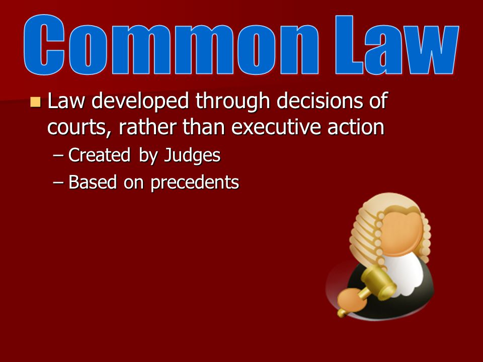 Law developed through decisions of courts, rather than executive action Law developed through decisions of courts, rather than executive action –Created by Judges –Based on precedents