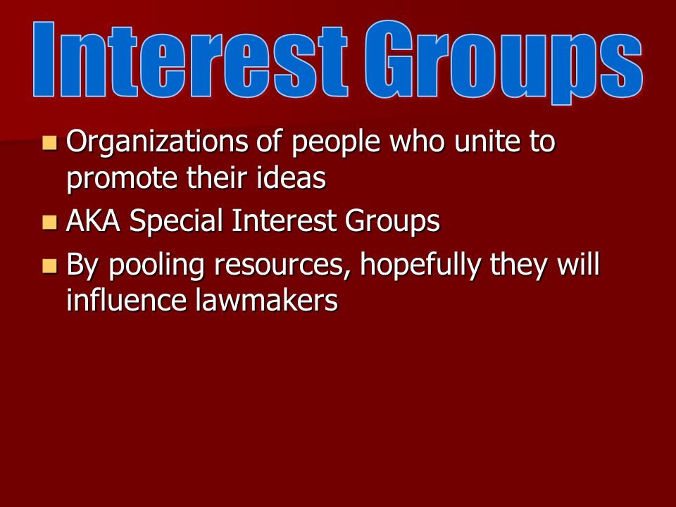 Organizations of people who unite to promote their ideas Organizations of people who unite to promote their ideas AKA Special Interest Groups AKA Special Interest Groups By pooling resources, hopefully they will influence lawmakers By pooling resources, hopefully they will influence lawmakers
