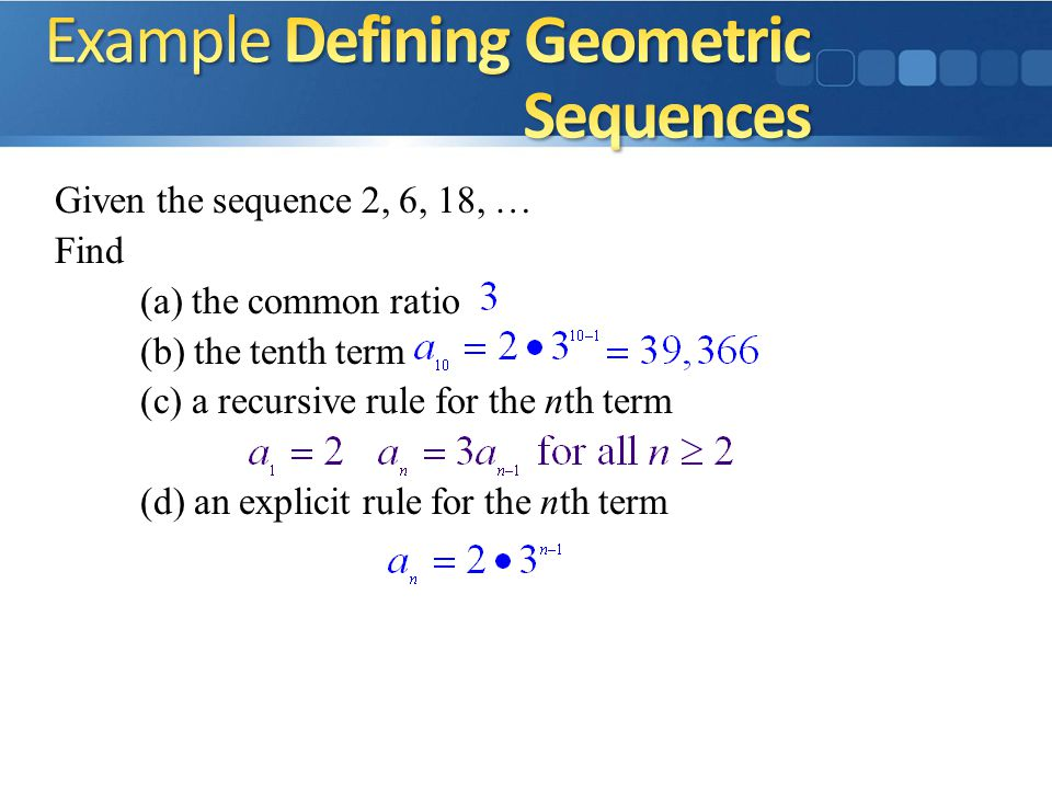 Given the sequence 2, 6, 18, … Find (a) the common ratio (b) the tenth term (c) a recursive rule for the nth term (d) an explicit rule for the nth term