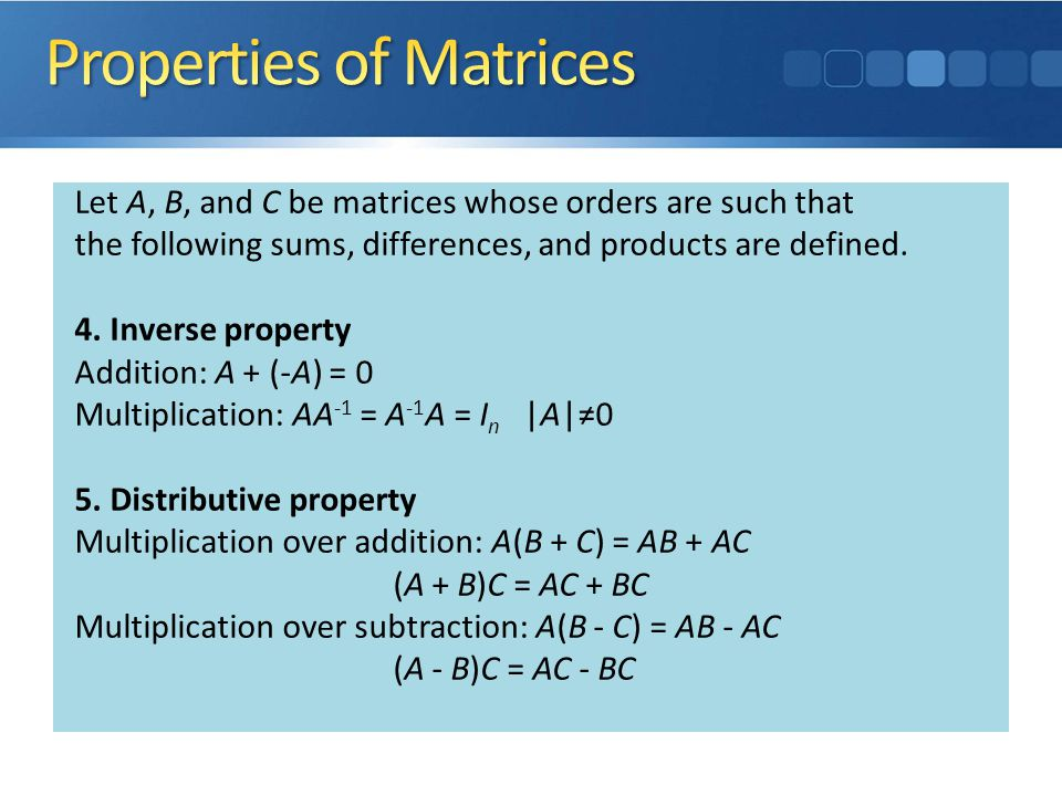 Let A, B, and C be matrices whose orders are such that the following sums, differences, and products are defined. 1. Commutative property Addition: A