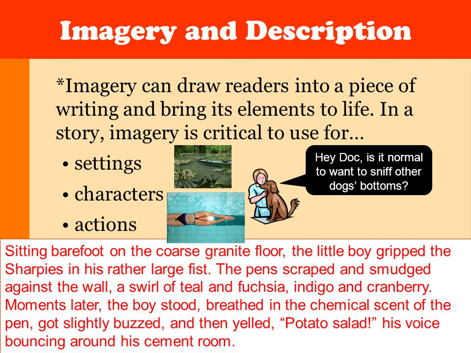 Imagery and Description *Imagery can draw readers into a piece of writing and bring its elements to life. In a story, imagery is critical to use for…
