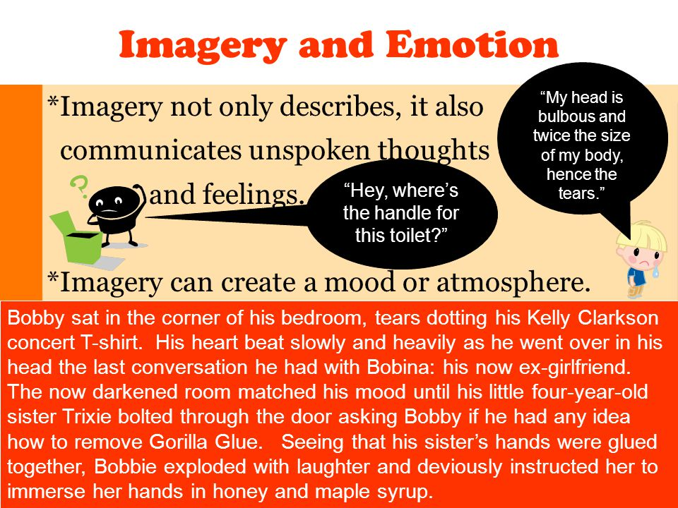 Imagery and Emotion *Imagery not only describes, it also communicates unspoken thoughts and feelings. *Imagery can create a mood or atmosphere. Bobby