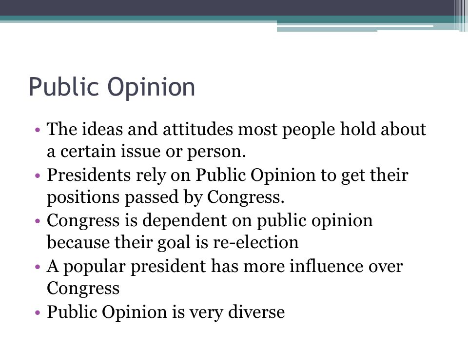Public Opinion The ideas and attitudes most people hold about a certain issue or person. Presidents rely on Public Opinion to get their positions pass