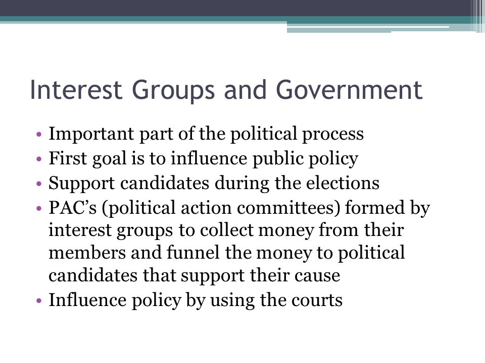 Interest Groups and Government Important part of the political process First goal is to influence public policy Support candidates during the election