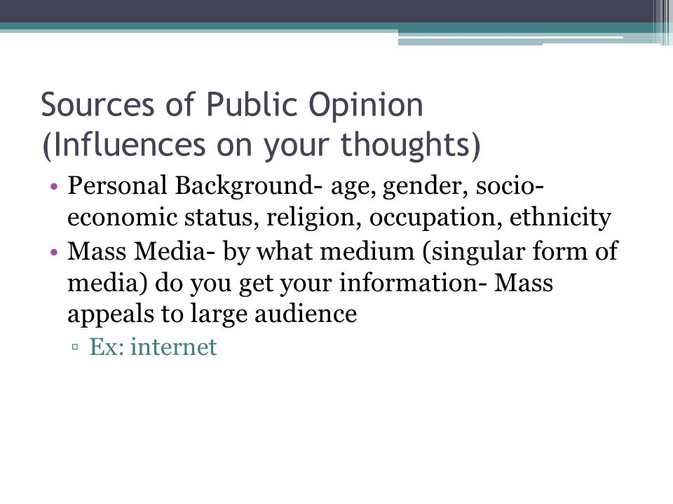 Sources of Public Opinion (Influences on your thoughts) Personal Background- age, gender, socio- economic status, religion, occupation, ethnicity Mass