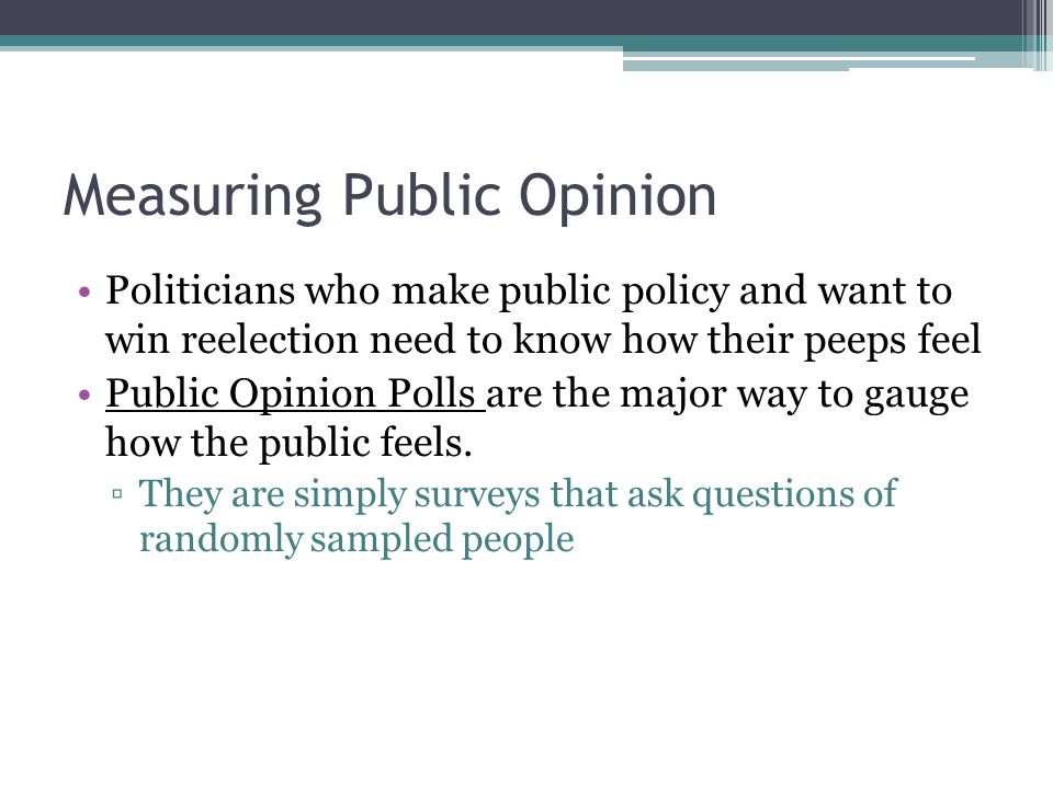 Measuring Public Opinion Politicians who make public policy and want to win reelection need to know how their peeps feel Public Opinion Polls are the