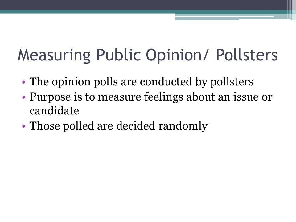 Measuring Public Opinion/ Pollsters The opinion polls are conducted by pollsters Purpose is to measure feelings about an issue or candidate Those poll