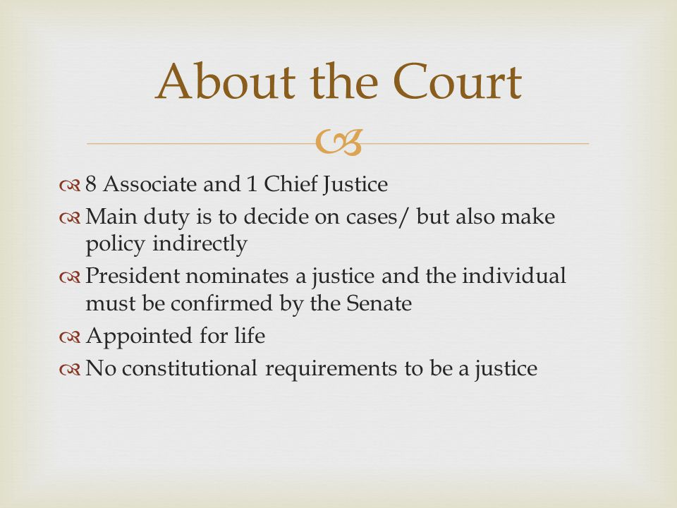   8 Associate and 1 Chief Justice  Main duty is to decide on cases/ but also make policy indirectly  President nominates a justice and the individ