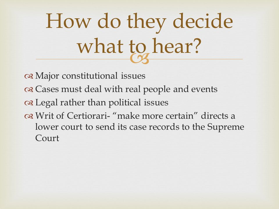 """  Major constitutional issues  Cases must deal with real people and events  Legal rather than political issues  Writ of Certiorari- """"make more ce"""
