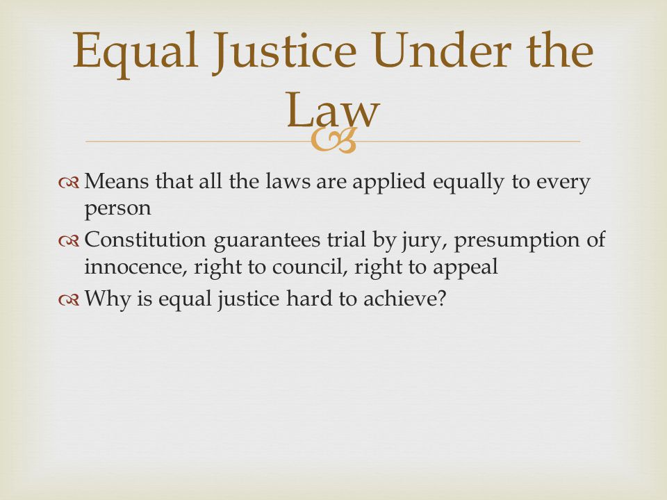   Means that all the laws are applied equally to every person  Constitution guarantees trial by jury, presumption of innocence, right to council, r