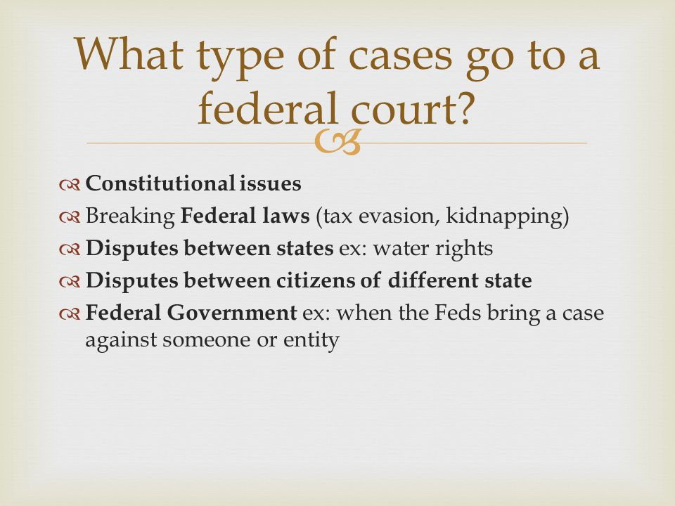   Constitutional issues  Breaking Federal laws (tax evasion, kidnapping)  Disputes between states ex: water rights  Disputes between citizens of