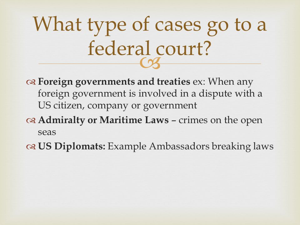   Foreign governments and treaties ex: When any foreign government is involved in a dispute with a US citizen, company or government  Admiralty or